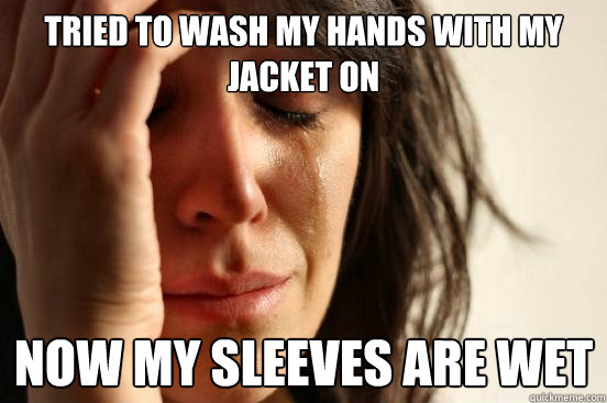 Tried to wash my hands with my jacket on Now my sleeves are wet - Tried to wash my hands with my jacket on Now my sleeves are wet  First World Problems