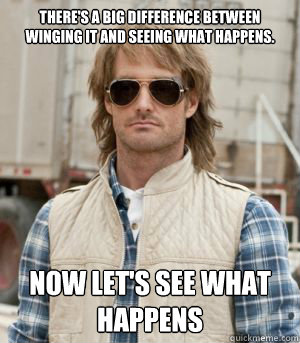 There's a big difference between winging it and seeing what happens.  Now let's see what happens  MacGruber