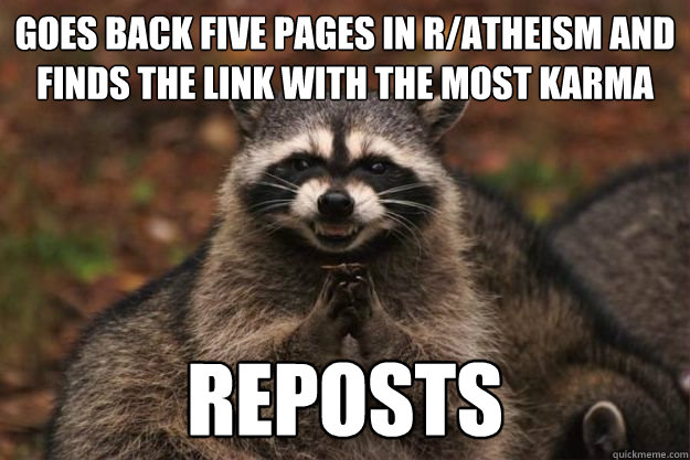 Goes back five pages in r/atheism and finds the link with the most karma reposts - Goes back five pages in r/atheism and finds the link with the most karma reposts  Evil Plotting Raccoon