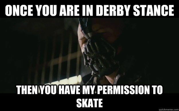 Once you are in derby stance Then you have my permission to skate - Once you are in derby stance Then you have my permission to skate  Badass Bane