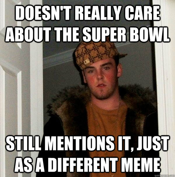 doesn't really care about the super bowl still mentions it, just as a different meme - doesn't really care about the super bowl still mentions it, just as a different meme  Scumbag Steve