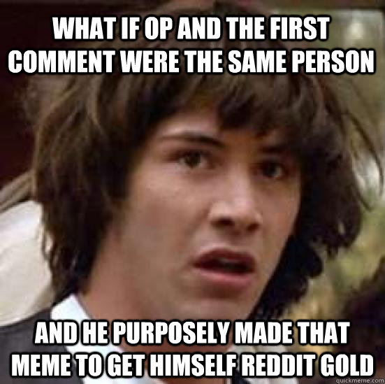 what if op and the first comment were the same person and he purposely made that meme to get himself reddit gold - what if op and the first comment were the same person and he purposely made that meme to get himself reddit gold  conspiracy keanu