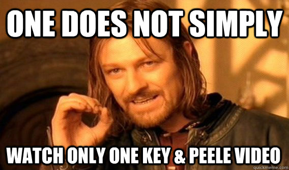 ONE DOES NOT SIMPLY WATCH ONLY ONE KEY & PEELE VIDEO - ONE DOES NOT SIMPLY WATCH ONLY ONE KEY & PEELE VIDEO  One Does Not Simply