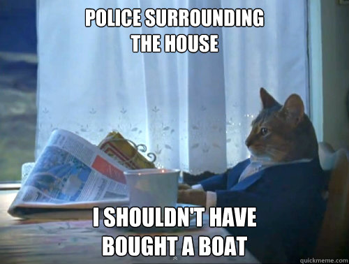Police surrounding  the house I shouldn't have  bought a boat - Police surrounding  the house I shouldn't have  bought a boat  The One Percent Cat