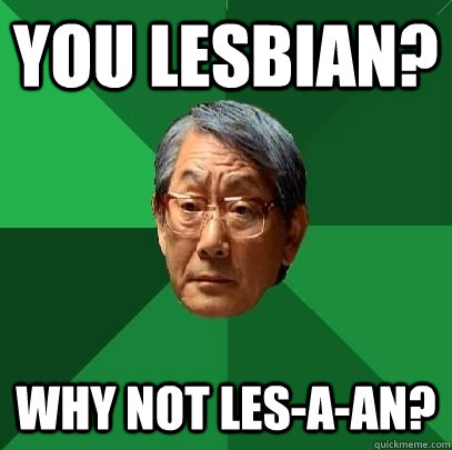you lesbian? why not les-a-an?