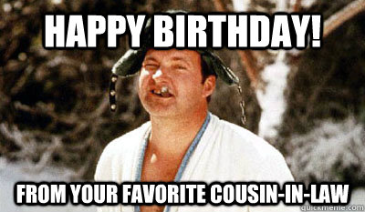 Happy Birthday! From your favorite cousin-in-law