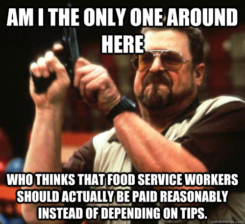 Am i the only one around here who thinks that food service workers should actually be paid reasonably instead of depending on tips. - Am i the only one around here who thinks that food service workers should actually be paid reasonably instead of depending on tips.  Am I The Only One Around Here
