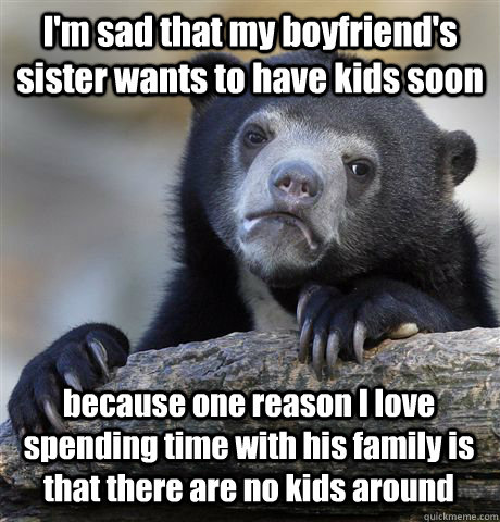 I'm sad that my boyfriend's sister wants to have kids soon because one reason I love spending time with his family is that there are no kids around  - I'm sad that my boyfriend's sister wants to have kids soon because one reason I love spending time with his family is that there are no kids around   Misc