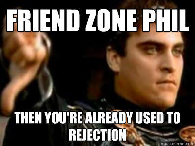Friend Zone Phil Then you're already used to rejection   Downvoting Roman