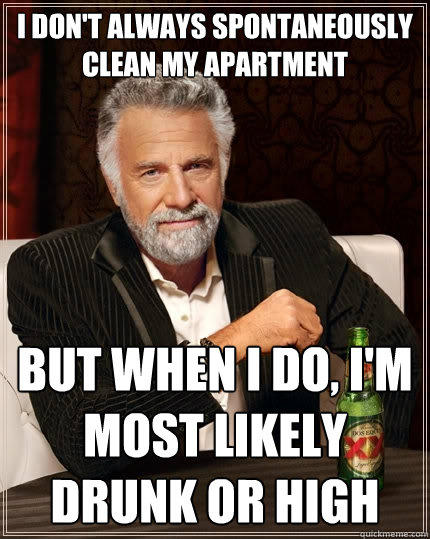 I don't always spontaneously clean my apartment But when I do, I'm most likely drunk or high - I don't always spontaneously clean my apartment But when I do, I'm most likely drunk or high  The Most Interesting Man In The World