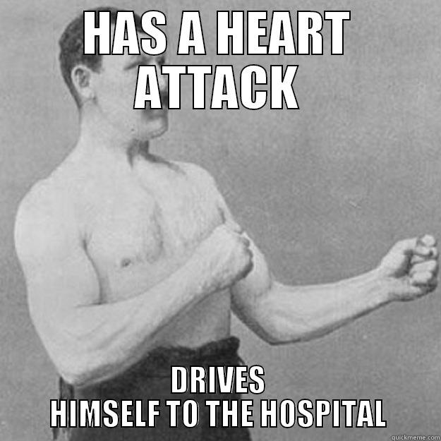 HAS A HEART ATTACK DRIVES HIMSELF TO THE HOSPITAL overly manly man