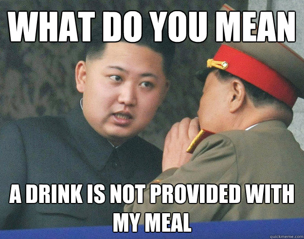 What do you mean a drink is not provided with my meal - What do you mean a drink is not provided with my meal  Hungry Kim Jong Un