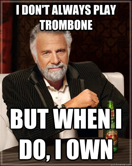 Most Funny Meme Ever : I don t always play trombone but when do own the