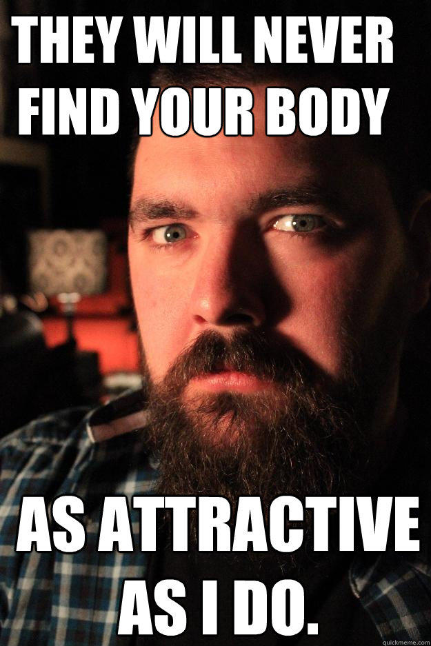 They will never find your body as attractive as I do.  Dating Site Murderer