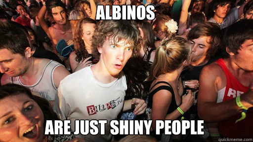 Albinos  Are just shiny people - Albinos  Are just shiny people  Sudden Clarity Clarence