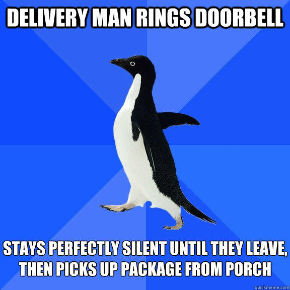 delivery man rings doorbell stays perfectly silent until they leave, then picks up package from porch - delivery man rings doorbell stays perfectly silent until they leave, then picks up package from porch  Socially Awkward Penguin