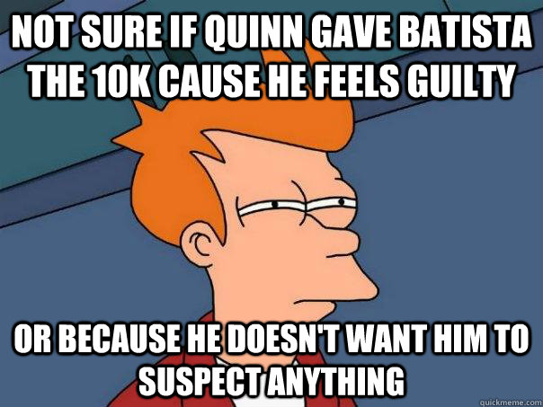 Not sure if Quinn gave Batista the 10k cause he feels guilty or because he doesn't want him to suspect anything - Not sure if Quinn gave Batista the 10k cause he feels guilty or because he doesn't want him to suspect anything  Futurama Fry