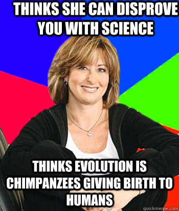 Thinks she can disprove you with science Thinks evolution is chimpanzees giving birth to humans - Thinks she can disprove you with science Thinks evolution is chimpanzees giving birth to humans  Sheltering Suburban Mom