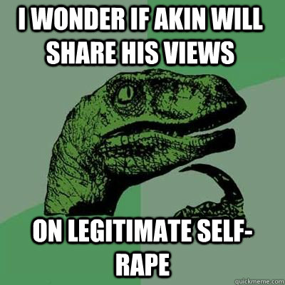 I wonder if akin will share his views on legitimate self-rape  - I wonder if akin will share his views on legitimate self-rape   Misc