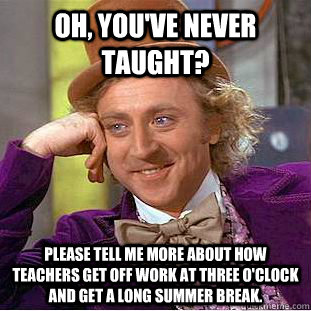 Oh, you've never taught? please tell me more about how teachers get off work at three o'clock and get a long summer break. - Oh, you've never taught? please tell me more about how teachers get off work at three o'clock and get a long summer break.  Condescending Wonka
