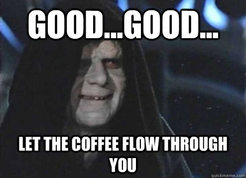 good...good... let the coffee flow through you  - good...good... let the coffee flow through you   Emperor Palpatine