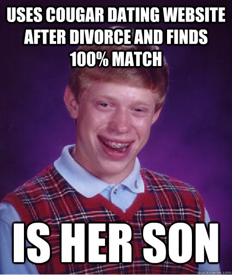 USES COUGAR DATING WEBSITE AFTER DIVORCE AND FINDS 100% MATCH IS HER SON - USES COUGAR DATING WEBSITE AFTER DIVORCE AND FINDS 100% MATCH IS HER SON  Bad Luck Brian