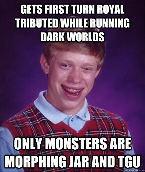 Gets first turn royal tributed while running dark worlds Only monsters are morphing jar and TGU - Gets first turn royal tributed while running dark worlds Only monsters are morphing jar and TGU  Bad Luck Brian