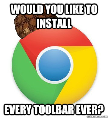 Would you like to install every toolbar ever?  Scumbag Chrome