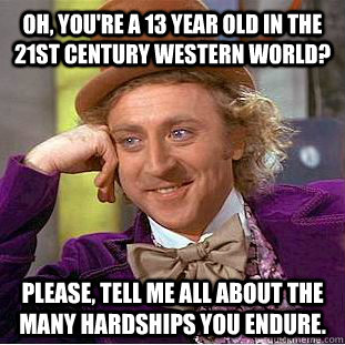 Oh, you're a 13 year old in the 21st century Western world? Please, tell me all about the many hardships you endure. - Oh, you're a 13 year old in the 21st century Western world? Please, tell me all about the many hardships you endure.  You get nothing wonka