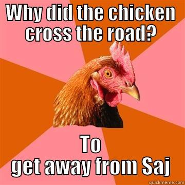 WHY DID THE CHICKEN CROSS THE ROAD? TO GET AWAY FROM SAJ Anti-Joke Chicken