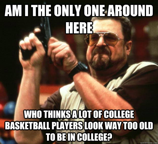 am I the only one around here Who thinks a lot of college basketball players look way too old to be in college? - am I the only one around here Who thinks a lot of college basketball players look way too old to be in college?  Angry Walter