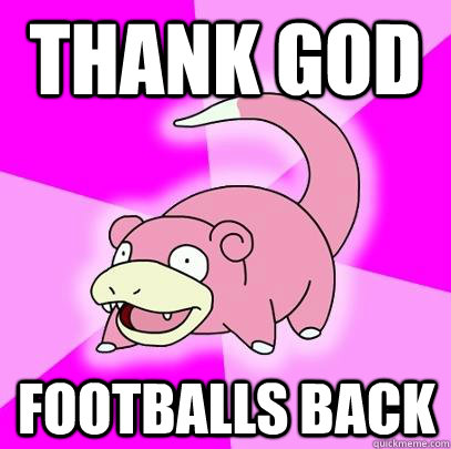 Thank GOd footballs back - Thank GOd footballs back  Slowpoke
