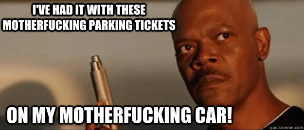 I've had it with these motherfucking parking tickets on my motherfucking car!