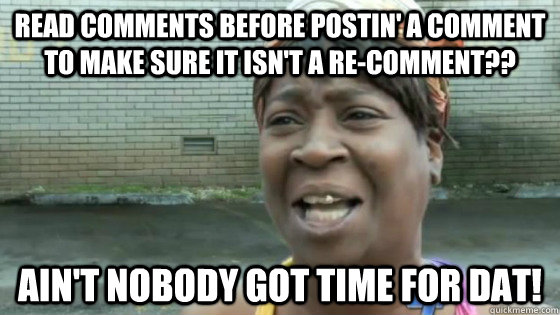read comments before postin' a comment to make sure it isn't a re-comment?? Ain't nobody got time for dat! - read comments before postin' a comment to make sure it isn't a re-comment?? Ain't nobody got time for dat!  SweetBrown