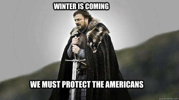 We must protect the americans Winter is coming - We must protect the americans Winter is coming  Ned stark winter is coming