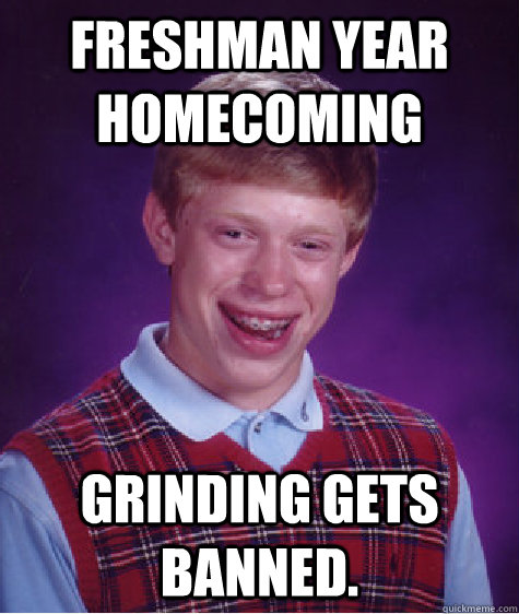 freshman year homecoming grinding gets banned.  Bad Luck Brian