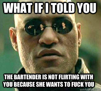 what if i told you the bartender is not flirting with you because she wants to fuck you