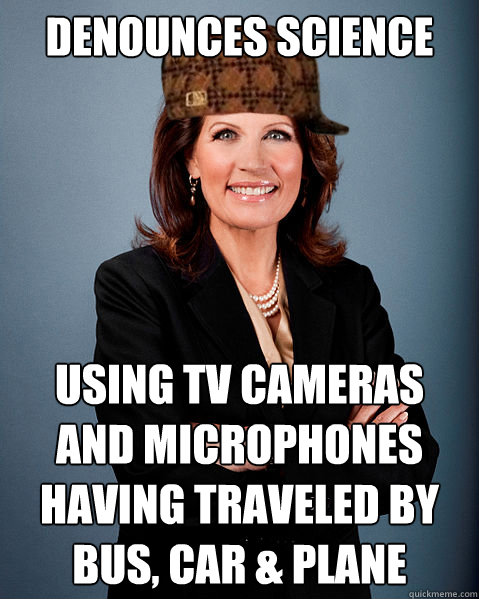 Denounces Science Using TV Cameras and Microphones having traveled by bus, car & plane - Denounces Science Using TV Cameras and Microphones having traveled by bus, car & plane  Scumbag Bachmann