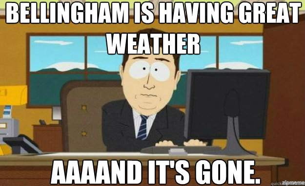 Bellingham is having great weather AAAAND IT'S gone. - Bellingham is having great weather AAAAND IT'S gone.  aaaand its gone
