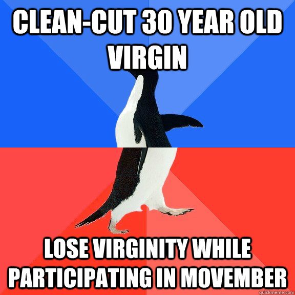 clean-cut 30 year old virgin lose virginity while participating in Movember - clean-cut 30 year old virgin lose virginity while participating in Movember  Socially Awkward Awesome Penguin