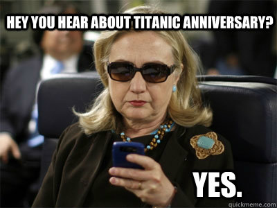 Hey you hear about Titanic anniversary? Yes.  Hillary texting