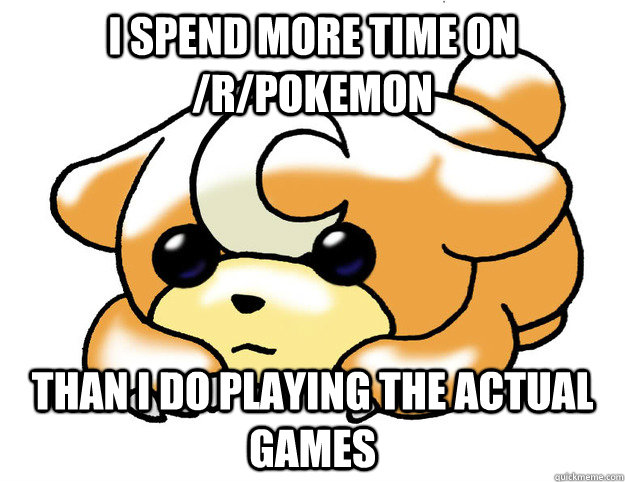 I spend more time on /r/pokemon Than I do playing the actual games - I spend more time on /r/pokemon Than I do playing the actual games  Confession Teddiursa