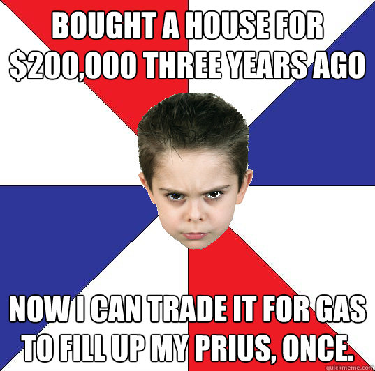 Bought a house for $200,000 three years ago Now i can trade it for gas to fill up my prius, once.