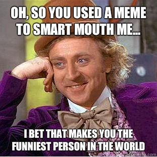 Oh, so you used a meme to smart mouth me... I bet that makes you the funniest person in the world - Oh, so you used a meme to smart mouth me... I bet that makes you the funniest person in the world  Condescending Wonka