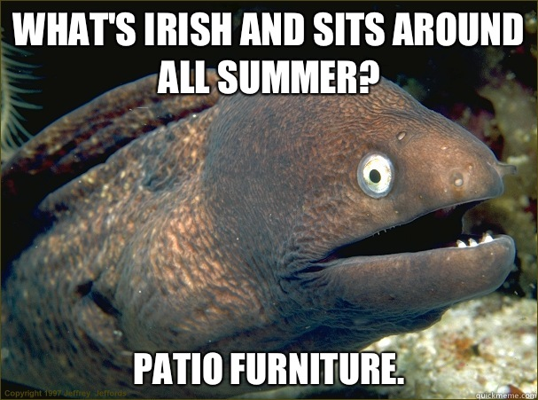 What's Irish and sits around all summer? Patio furniture.  - What's Irish and sits around all summer? Patio furniture.   Bad Joke Eel
