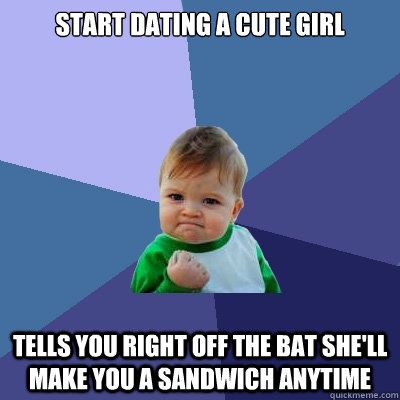 Start Dating a cute Girl tells you right off the bat she'll make you a sandwich anytime  Success Kid