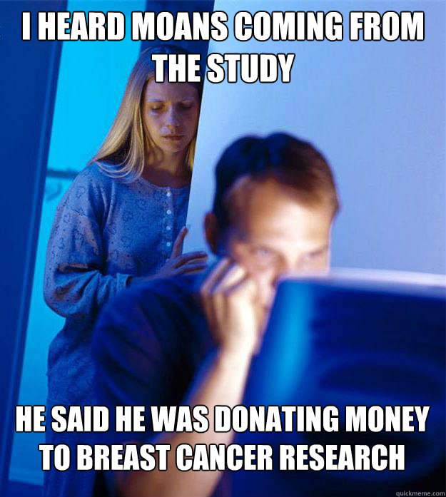 I heard moans coming from the study He said he was donating money to breast cancer research - I heard moans coming from the study He said he was donating money to breast cancer research  Redditors Wife