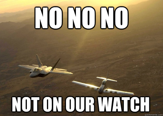 8fe7e5fe53b98ad24bf89b443996b5f1f93f2393d3b8ba07e5989fde50eb4876 no no no not on our watch fighter jet meme quickmeme