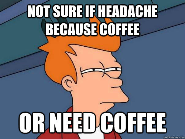 Not sure if headache because coffee or need coffee - Not sure if headache because coffee or need coffee  Futurama Fry