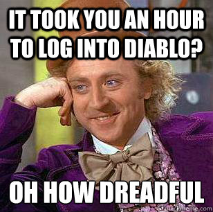 IT took you an hour to log into Diablo? oh how dreadful  Condescending Wonka